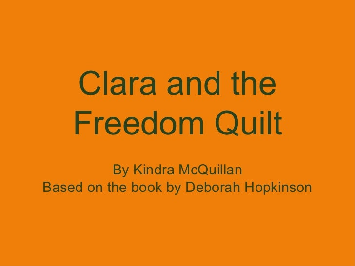 Clara and the Freedom Quilt By Kindra McQuillan Based on the book by  Deborah Hopkinson