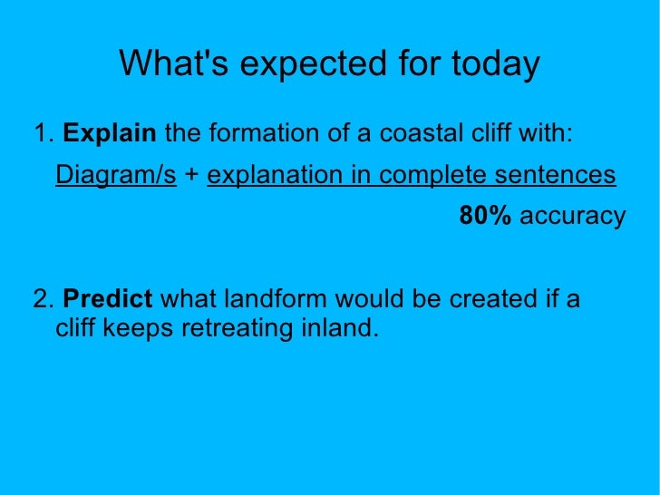 Whats expected for today1. Explain the formation of a coastal cliff with:  Diagram/s + explanation in complete sentences  ...