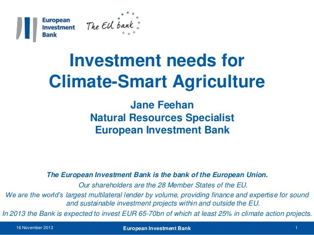 Investment needs for Climate-Smart Agriculture Jane Feehan Natural Resources Specialist European Investment Bank  The Euro...