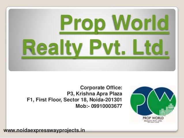Prop World Realty Pvt. Ltd. Corporate Office: P3, Krishna Apra Plaza F1, First Floor, Sector 18, Noida-201301 Mob:- 099100...