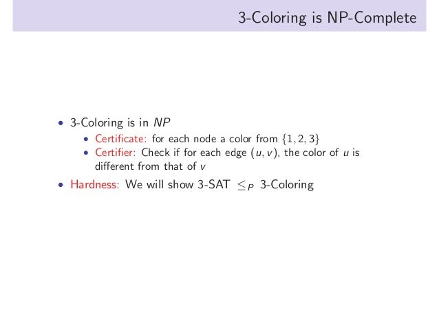 3-Coloring is NP-Complete  • 3-Coloring is in NP • Certificate: for each node a color from {1, 2, 3} • Certifier: Check if f...