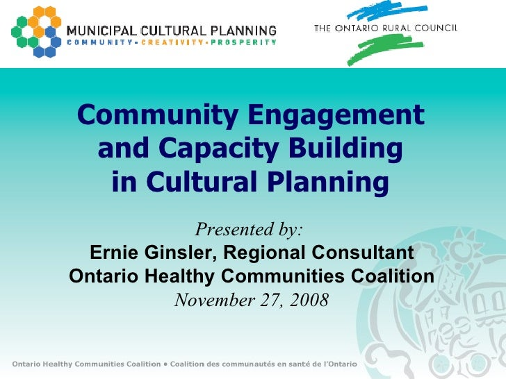 Community Engagement and Capacity Building in Cultural Planning Presented by:  Ernie Ginsler, Regional Consultant Ontario ...