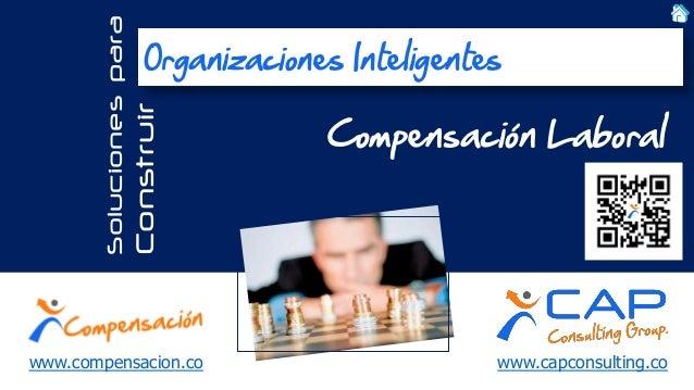 www.capconsulting.co  Soluciones para  Construir  Compensación Laboral  Organizaciones Inteligentes  www.compensacion.co