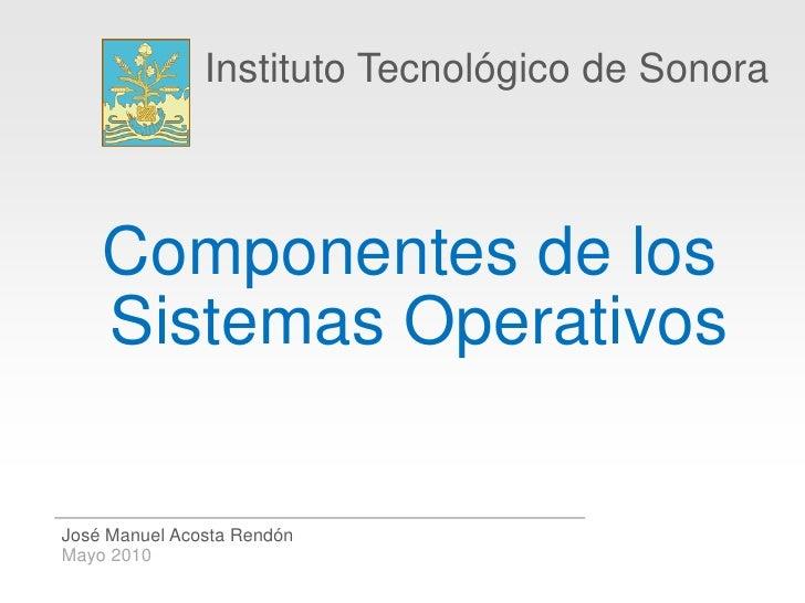 Instituto Tecnológico de Sonora        Componentes de los     Sistemas Operativos  José Manuel Acosta Rendón Mayo 2010