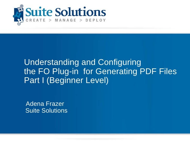 Understanding and Configuring  the FO Plug-in  for Generating PDF Files Part I (Beginner Level) Adena Frazer Suite Solutions