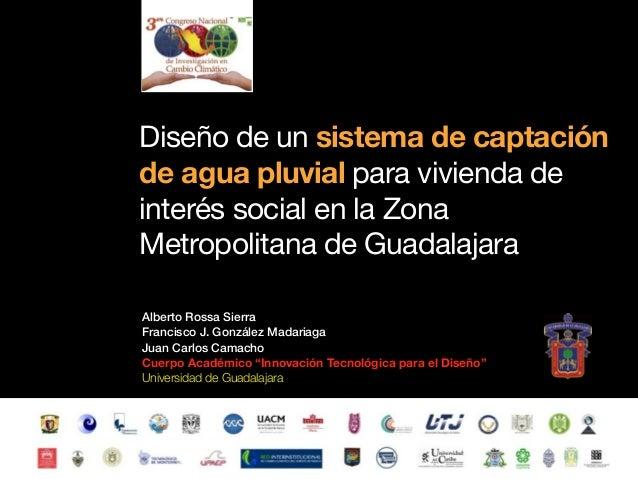 Diseño de un sistema de captación de agua pluvial para vivienda de interés social en la Zona Metropolitana de Guadalajara, 3er Congreso de Investigación en Cambio Climático 2013