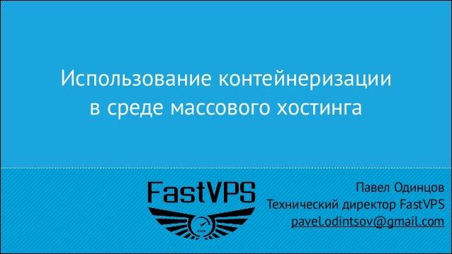 Использование контейнеризации в среде массового хостинга  Павел Одинцов Технический директор FastVPS pavel.odintsov@gmail....