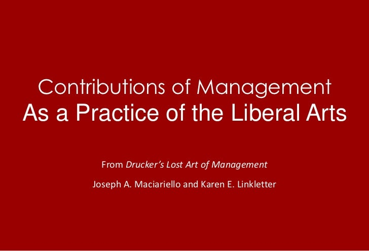 Contributions of ManagementAs a Practice of the Liberal Arts<br />From Drucker's Lost Art of Management<br />Joseph A. Mac...
