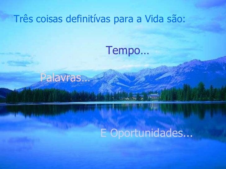 Três coisas definitívas para a Vida são: Tempo … Palavras… E Oportunidades...
