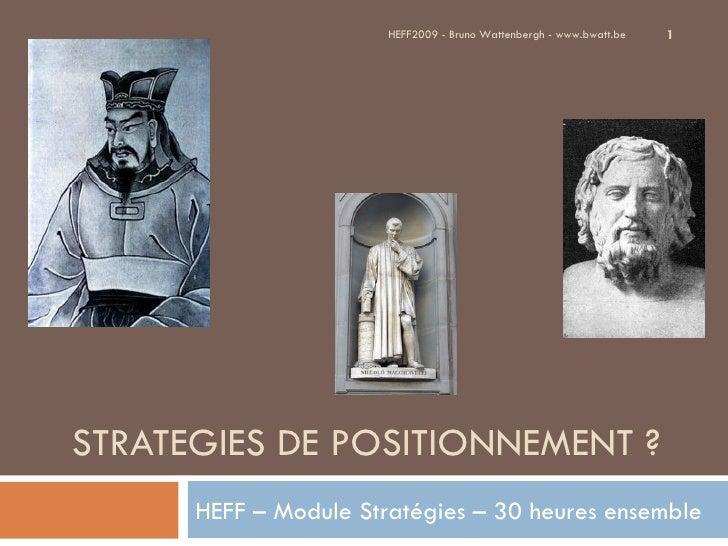 STRATEGIES DE POSITIONNEMENT ? HEFF – Module Stratégies – 30 heures ensemble HEFF2009 - Bruno Wattenbergh - www.bwatt.be