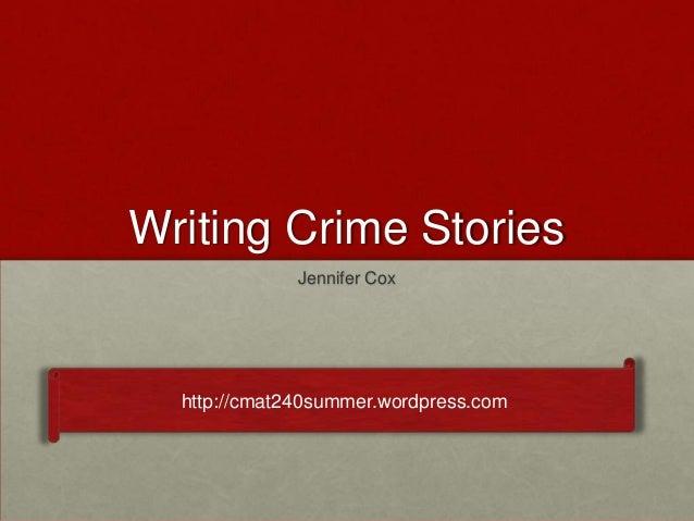 Writing Crime Stories Jennifer Cox http://cmat240summer.wordpress.com