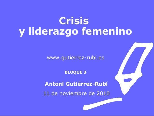 Crisis y liderazgo femenino www.gutierrez-rubi.es BLOQUE 3 Antoni Gutiérrez-Rubí 11 de noviembre de 2010