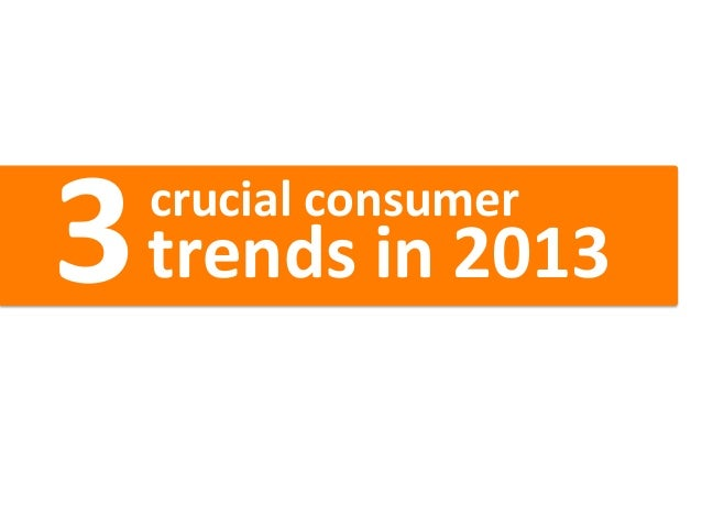 3           crucial consumer        trends in 2013