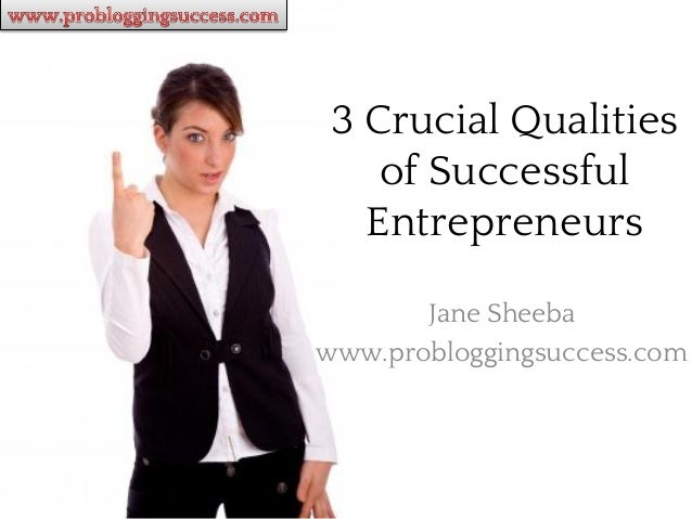 3 Crucial Qualities    of Successful   Entrepreneurs       Jane Sheebawww.probloggingsuccess.com