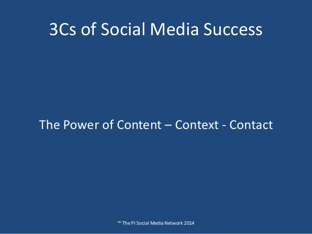 3Cs of Social Media Success ™ The PI Social Media Network 2014 The Power of Content – Context - Contact