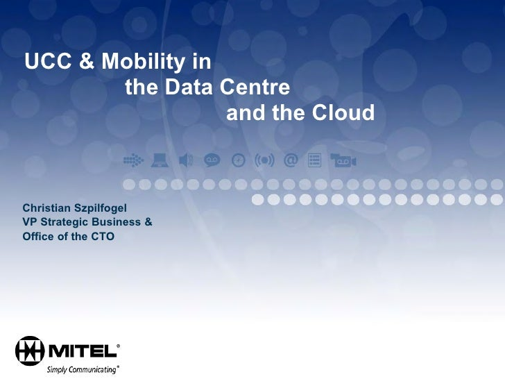UCC & Mobility in        the Data Centre                   and the Cloud    Christian Szpilfogel VP Strategic Business & O...