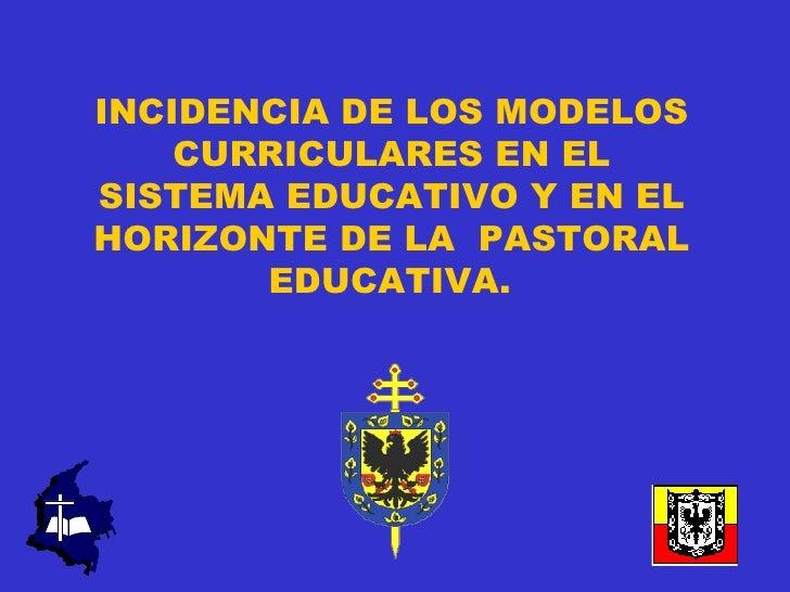 INCIDENCIA DE LOS MODELOS    CURRICULARES EN ELSISTEMA EDUCATIVO Y EN ELHORIZONTE DE LA PASTORAL       EDUCATIVA.