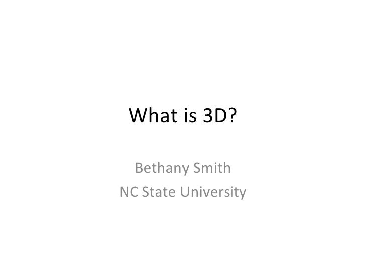 What is 3D? Bethany Smith NC State University