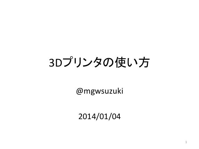 3Dプリンタの使い方  @mgwsuzuki  2014/01/04               1