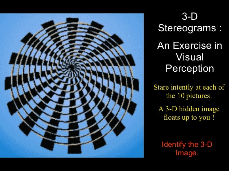 3-D Stereograms : An Exercise in Visual Perception Stare intently at each of the 10 pictures. A 3-D hidden image floats up...