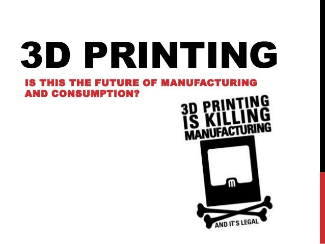 3D PRINTING IS THIS THE FUTURE OF MANUFACTURING AND CONSUMPTION?