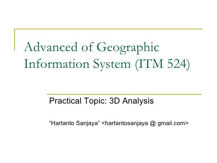 "Advanced of Geographic Information System (ITM 524) Practical Topic: 3D Analysis "" Hartanto Sanjaya"" <hartantosanjaya @ gm..."