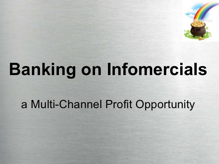 Banking on Infomercials a Multi-Channel Profit Opportunity 5 Marketing Marvels That Will Have You Thriving In 2010... Whil...