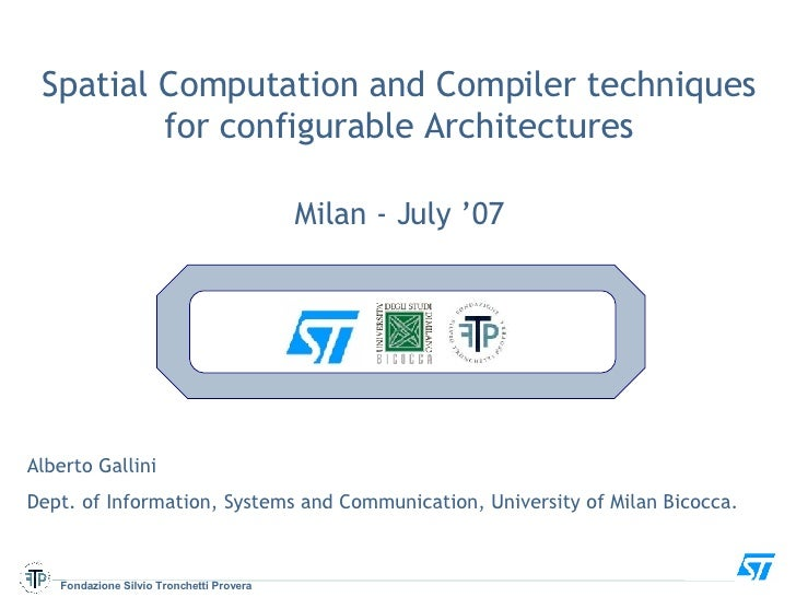 Spatial Computation and Compiler techniques for configurable Architectures Milan - July '07 Alberto Gallini  Dept. of Info...