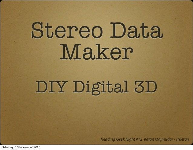 Stereo Data Maker DIY Digital 3D Reading Geek Night #12 Ketan Majmudar - @ketan Saturday, 13 November 2010