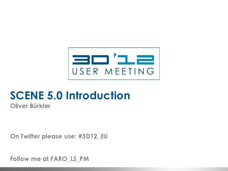 SCENE 5.0 IntroductionOliver BürklerOn Twitter please use: #3D12_EUFollow me at FARO_LS_PM