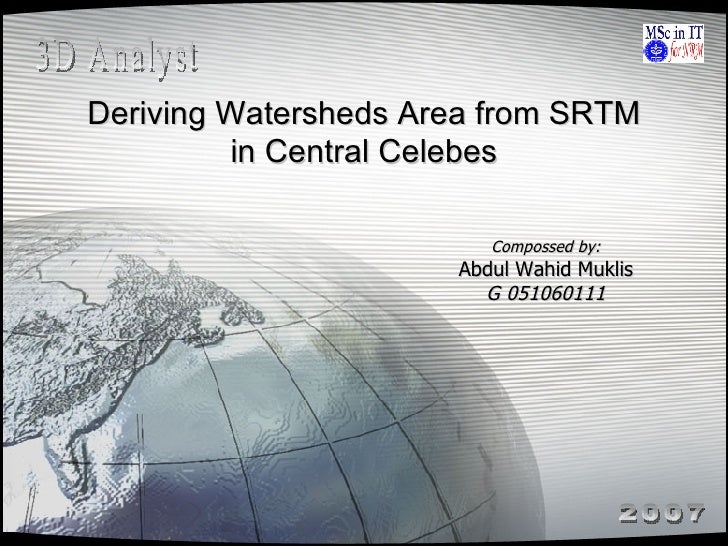 Deriving Watersheds Area from SRTM in Central Celebes Compossed by: Abdul Wahid Muklis G 051060111 3D Analyst 2007
