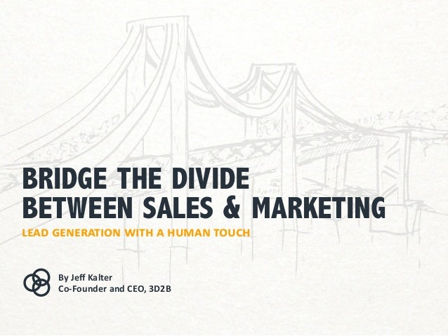 bridge the divide between sales & marketing lead generation with a human touch By Jeff Kalter Co-Founder and CEO, 3D2B