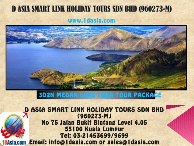 D ASIA SMART LINK HOLIDAY TOURS SDN BHD(960273-M)No 75 Jalan Bukit Bintang Level 4.0555100 Kuala LumpurTel: 03-21453699/96...