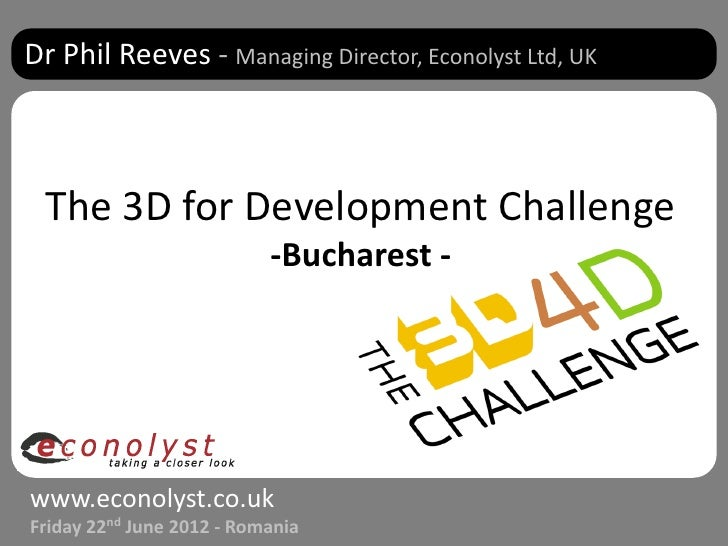 Dr Phil Reeves - Managing Director, Econolyst Ltd, UK The 3D for Development Challenge                           -Buchares...