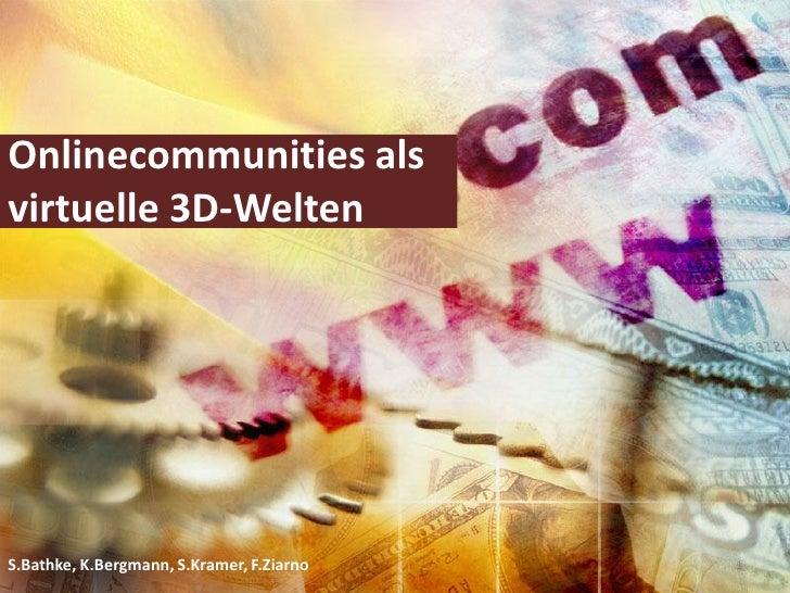 Onlinecommunities als virtuelle 3D-Welten     S.Bathke, K.Bergmann, S.Kramer, F.Ziarno   1