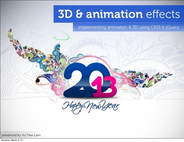 3D & animation effects implementing animation & 3D using CSS3 & jQuery presented by Vu Tran Lam Saturday, March 9, 13