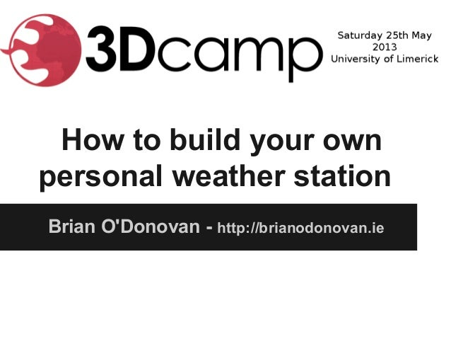 How to build your ownpersonal weather stationBrian ODonovan - http://brianodonovan.ie
