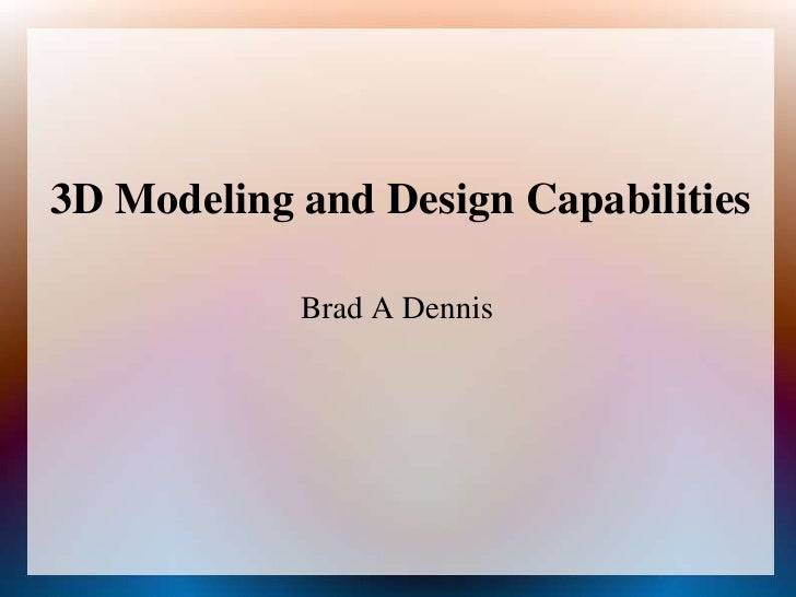 3D Modeling and Design Capabilities<br />Brad A Dennis<br />