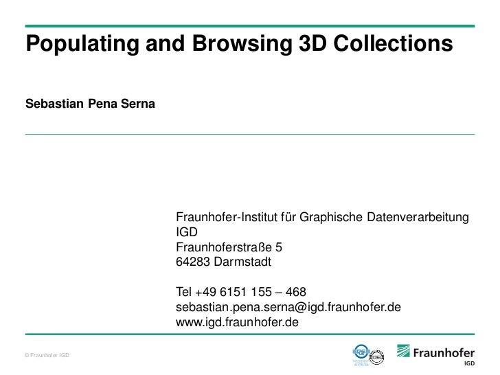 Populating and Browsing 3D CollectionsSebastian Pena Serna                       Fraunhofer-Institut für Graphische Datenv...