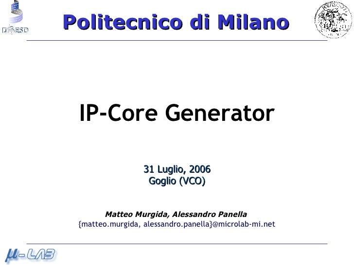 IP-Core Generator 31 Luglio, 2006 Goglio (VCO) Matteo Murgida,   Alessandro Panella   {matteo.murgida, alessandro.panella}...