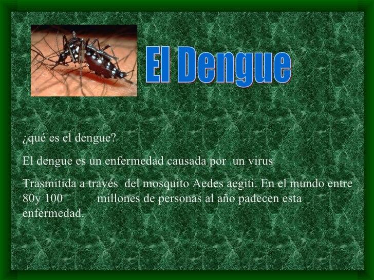 El Dengue ¿qué es el dengue? El dengue es un enfermedad causada por  un virus Trasmitida a través  del mosquito Aedes aegi...
