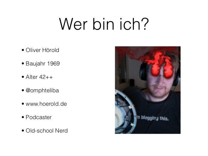 Wer bin ich?• Oliver Hörold• Baujahr 1969• Alter 42++• @omphteliba• www.hoerold.de• Podcaster• Old-school Nerd