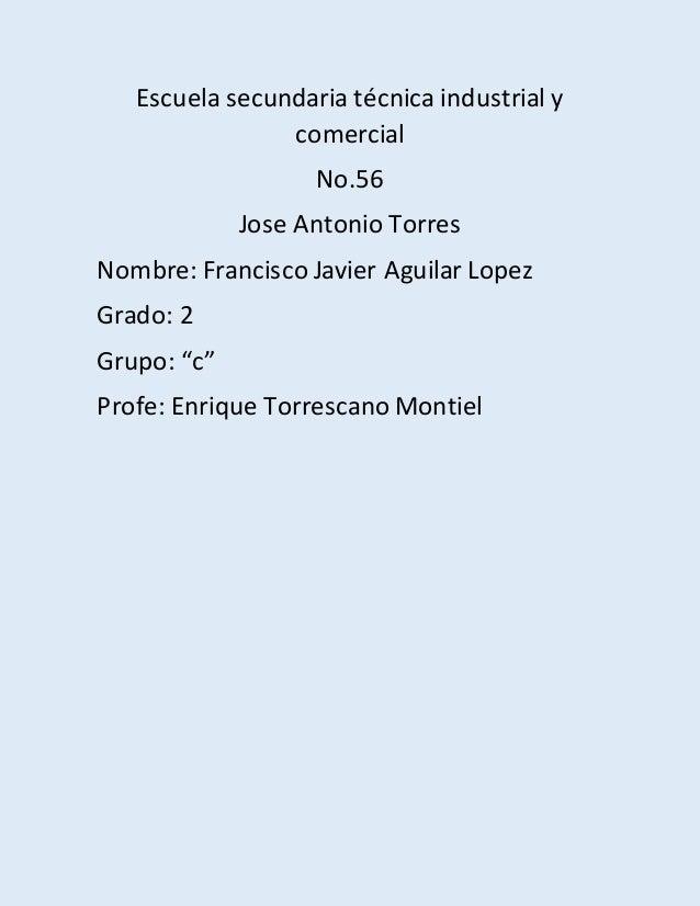 Escuela secundaria técnica industrial y comercial No.56 Jose Antonio Torres Nombre: Francisco Javier Aguilar Lopez Grado: ...