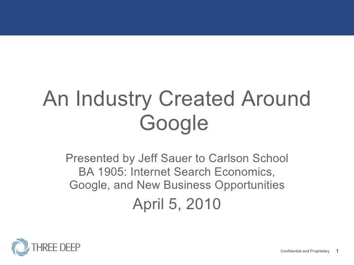 An Industry Created Around Google  Presented by Jeff Sauer to Carlson School BA 1905: Internet Search Economics, Google, a...