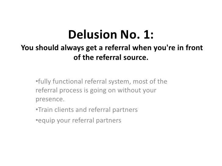 Delusion No. 1: You should always get a referral when you're in front of the referral source.<br /><ul><li>fully func...
