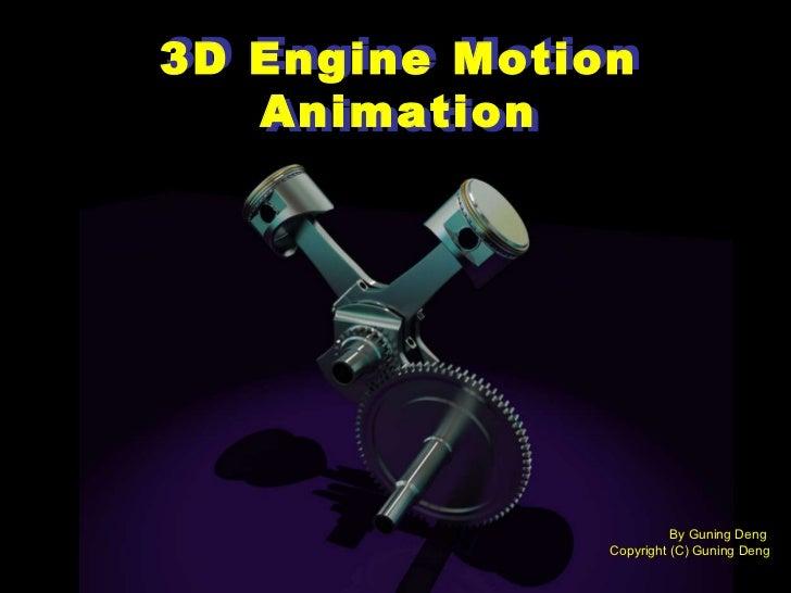 3D Engine Motion Animation 3D Engine Motion Animation By Guning Deng  Copyright (C) Guning Deng