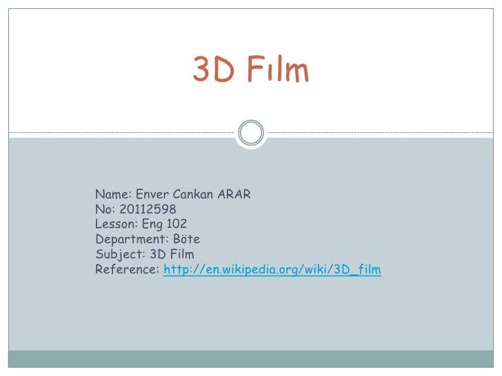 3D FılmName: Enver Cankan ARARNo: 20112598Lesson: Eng 102Department: BöteSubject: 3D FilmReference: http://en.wikipedia.or...