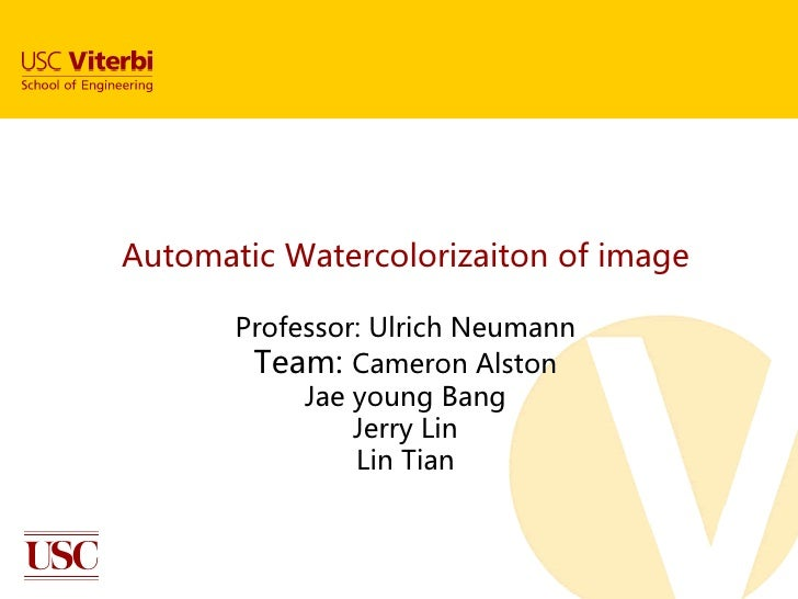 Automatic Watercolorizaiton of image       Professor: Ulrich Neumann        Team: Cameron Alston            Jae young Bang...