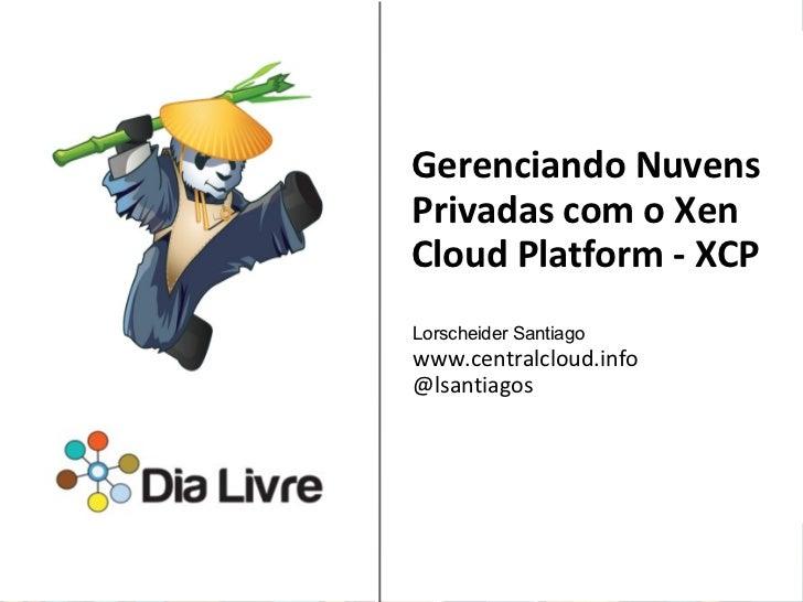 Gerenciando NuvensPrivadas com o XenCloud Platform - XCPLorscheider Santiagowww.centralcloud.info@lsantiagosSponsored by: ...