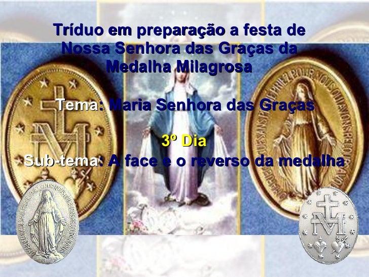 Tríduo em preparação a festa de Nossa Senhora das Graças da Medalha Milagrosa 3º Dia Sub-tema : A face e o reverso da meda...